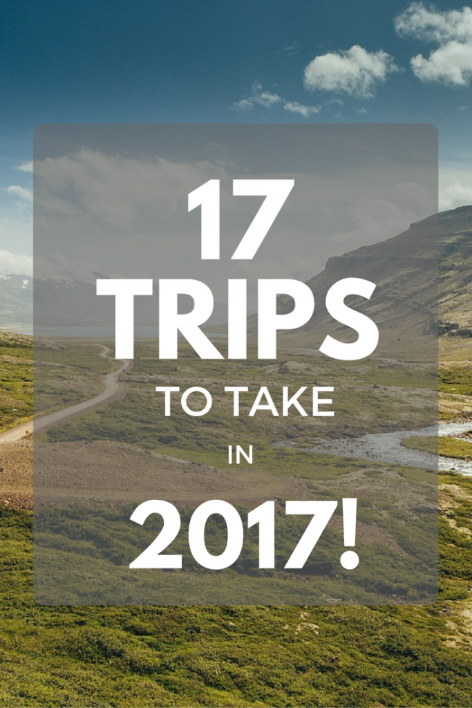 17 TRIPS TO TAKE IN 2017